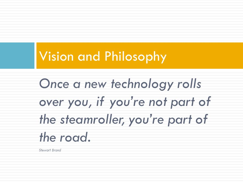 Once a new technology rolls over you, if youre not part of the steamroller, youre part of the road.