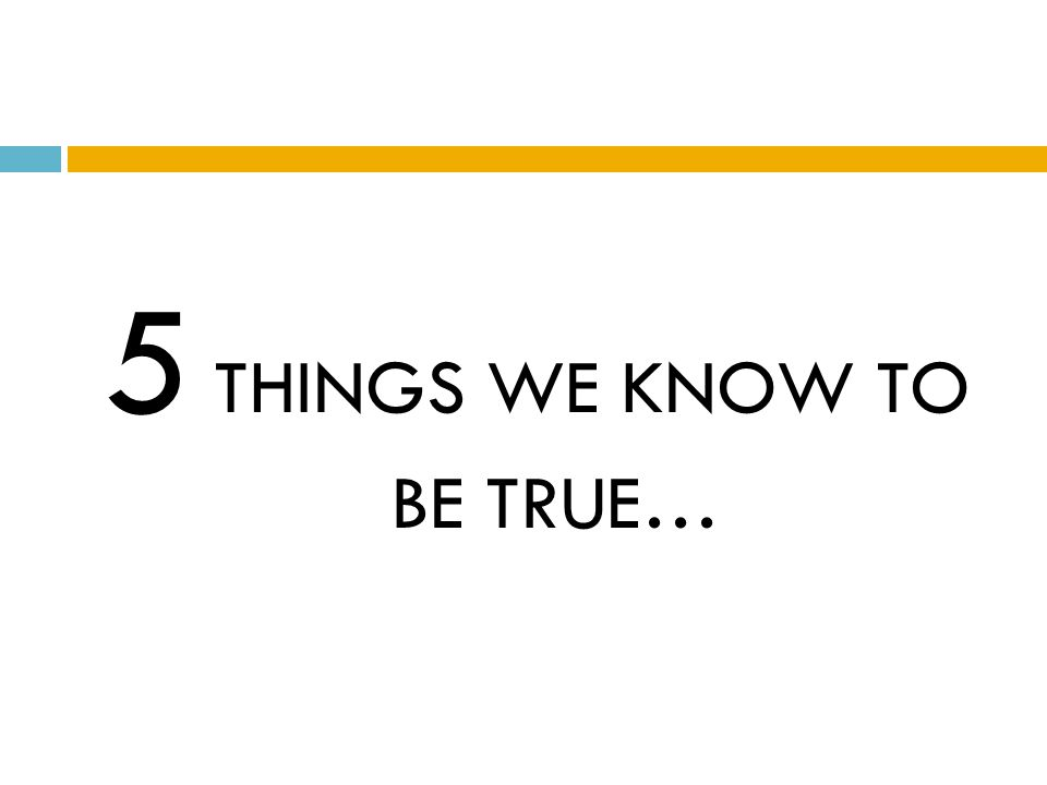 5 THINGS WE KNOW TO BE TRUE…