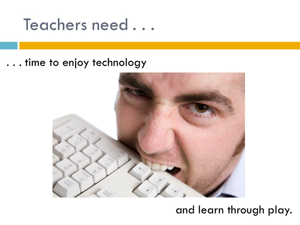 Teachers need...... time to enjoy technology and learn through play.