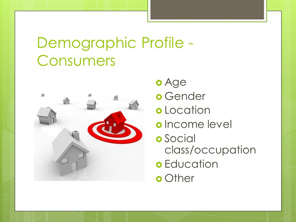 Demographic Profile - Consumers Age Gender Location Income level Social class/occupation Education Other