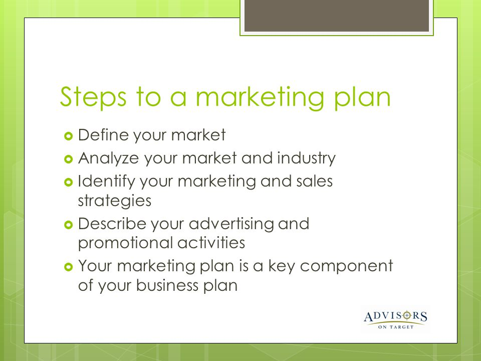Steps to a marketing plan Define your market Analyze your market and industry Identify your marketing and sales strategies Describe your advertising and promotional activities Your marketing plan is a key component of your business plan