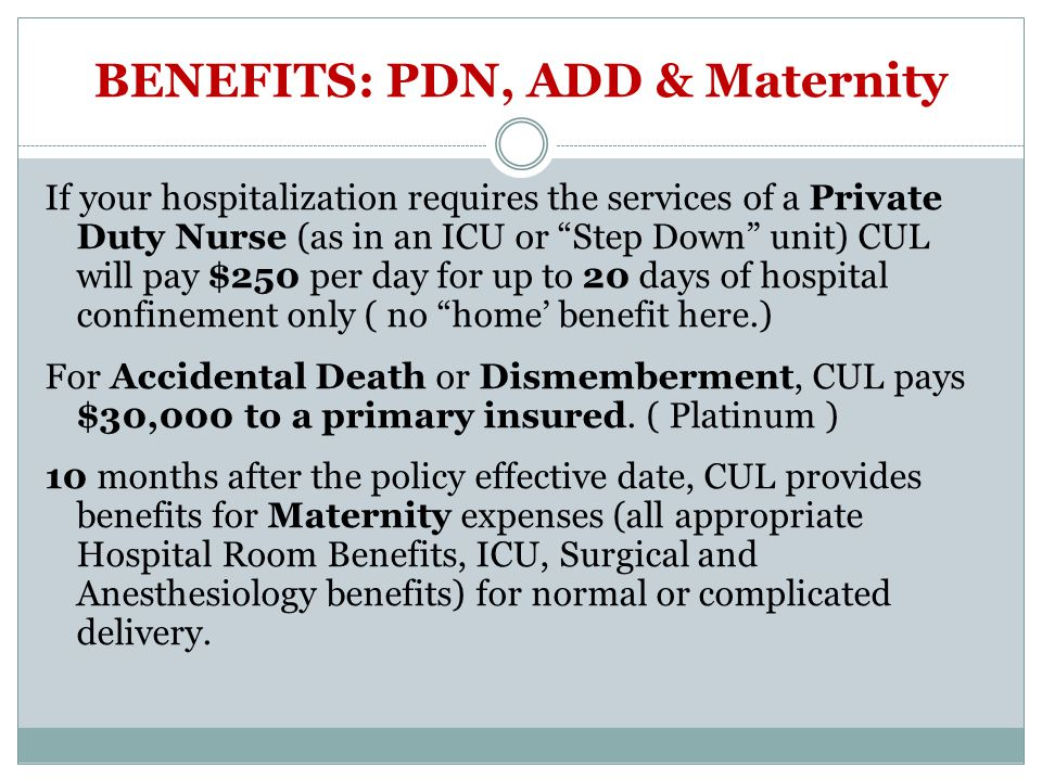 BENEFITS: PDN, ADD & Maternity If your hospitalization requires the services of a Private Duty Nurse (as in an ICU or Step Down unit) CUL will pay $25