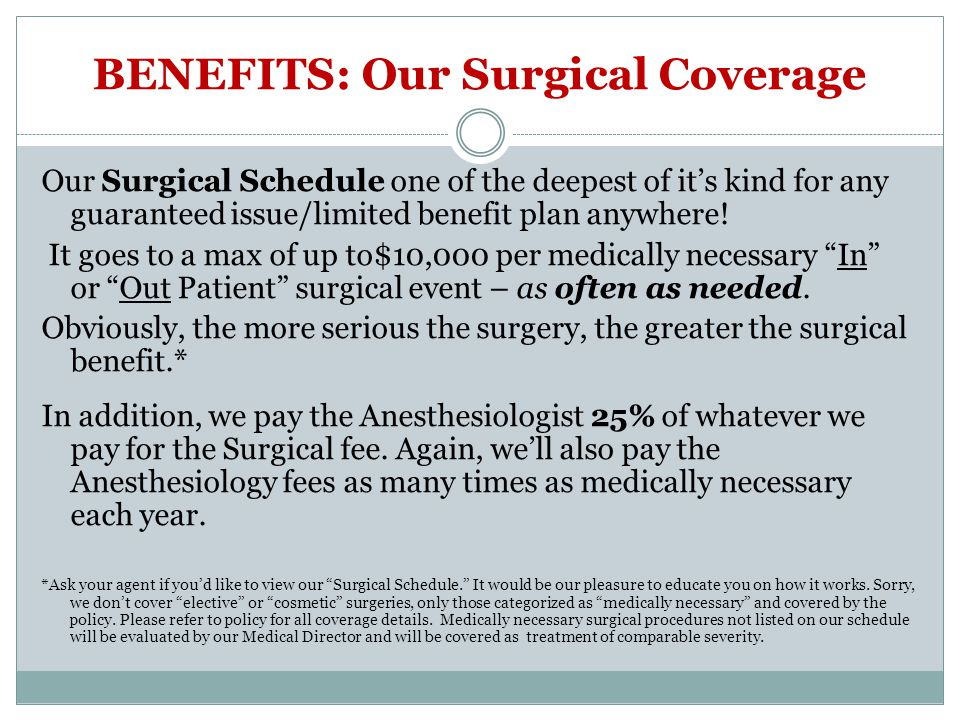 BENEFITS: Our Surgical Coverage Our Surgical Schedule one of the deepest of its kind for any guaranteed issue/limited benefit plan anywhere! It goes t
