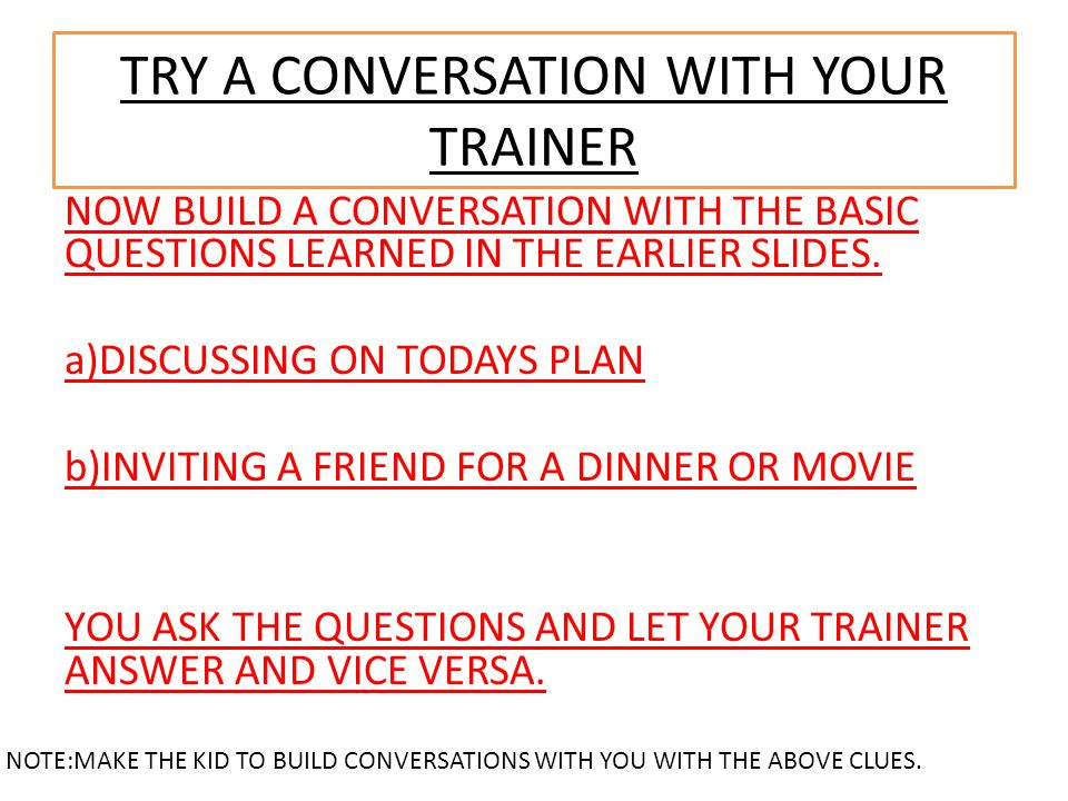 TRY A CONVERSATION WITH YOUR TRAINER NOW BUILD A CONVERSATION WITH THE BASIC QUESTIONS LEARNED IN THE EARLIER SLIDES. a)DISCUSSING ON TODAYS PLAN b)IN