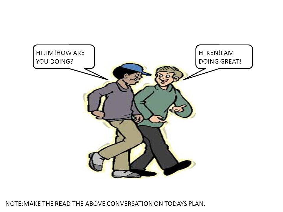HOW ARE YOU DOING KEN? I AM DOING GOOD. NOTE:MAKE THE READ THE ABOVE CONVERSATION ON TODAYS PLAN.