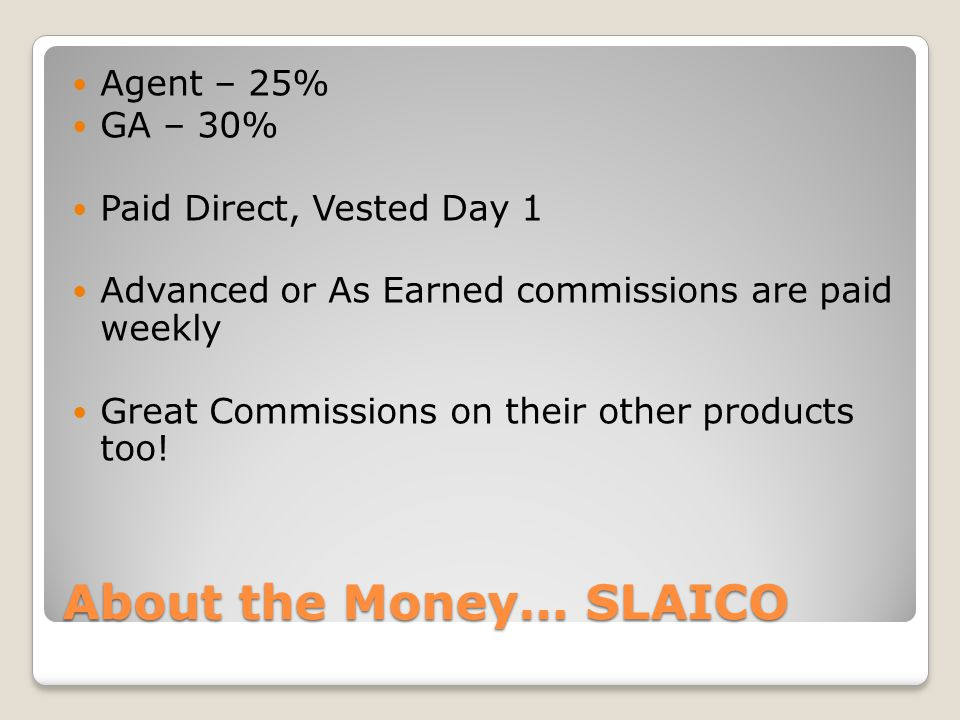 About the Money… SLAICO Agent – 25% GA – 30% Paid Direct, Vested Day 1 Advanced or As Earned commissions are paid weekly Great Commissions on their ot