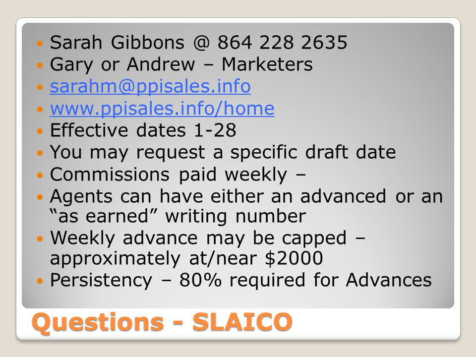 Questions - SLAICO Sarah Gibbons @ 864 228 2635 Gary or Andrew – Marketers sarahm@ppisales.info www.ppisales.info/home Effective dates 1-28 You may re