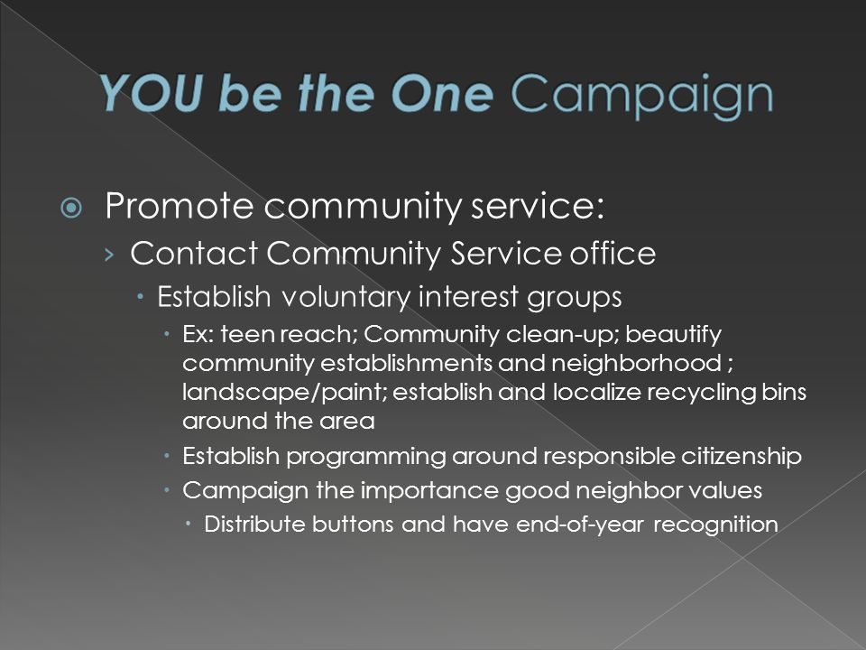 Promote community service: Contact Community Service office Establish voluntary interest groups Ex: teen reach; Community clean-up; beautify community