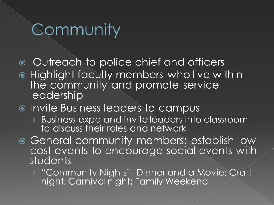 Outreach to police chief and officers Highlight faculty members who live within the community and promote service leadership Invite Business leaders t