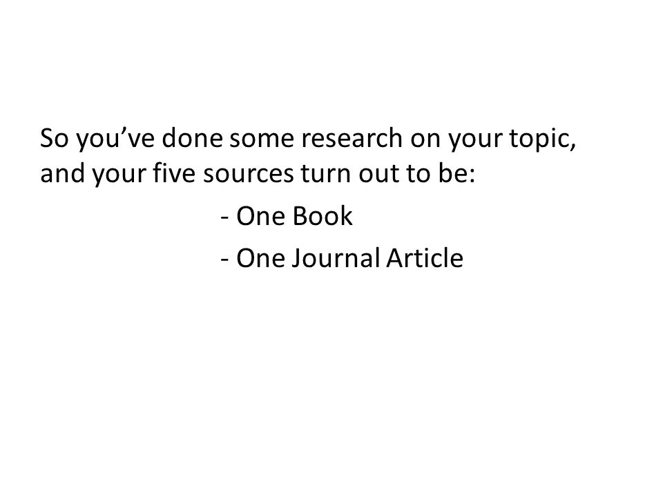 So youve done some research on your topic, and your five sources turn out to be: - One Book - One Journal Article