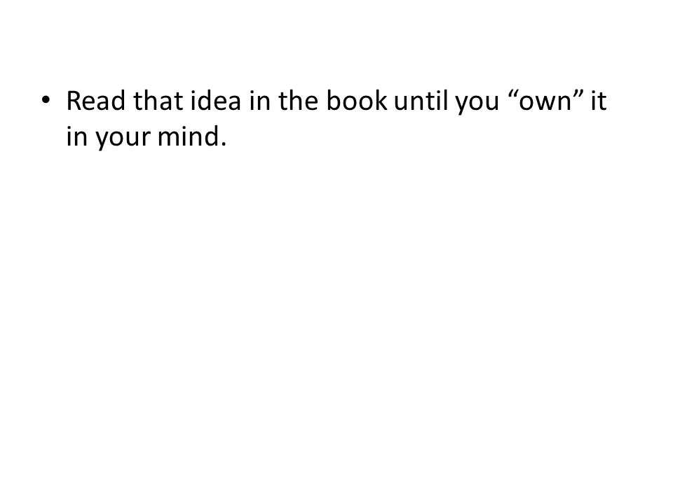 Read that idea in the book until you own it in your mind.