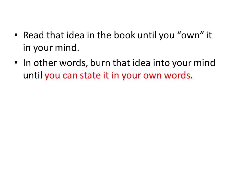 In other words, burn that idea into your mind until you can state it in your own words.