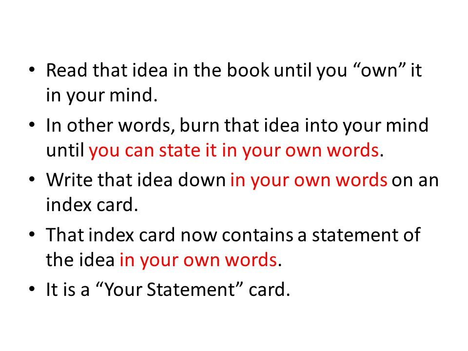 Read that idea in the book until you own it in your mind. In other words, burn that idea into your mind until you can state it in your own words. Writ