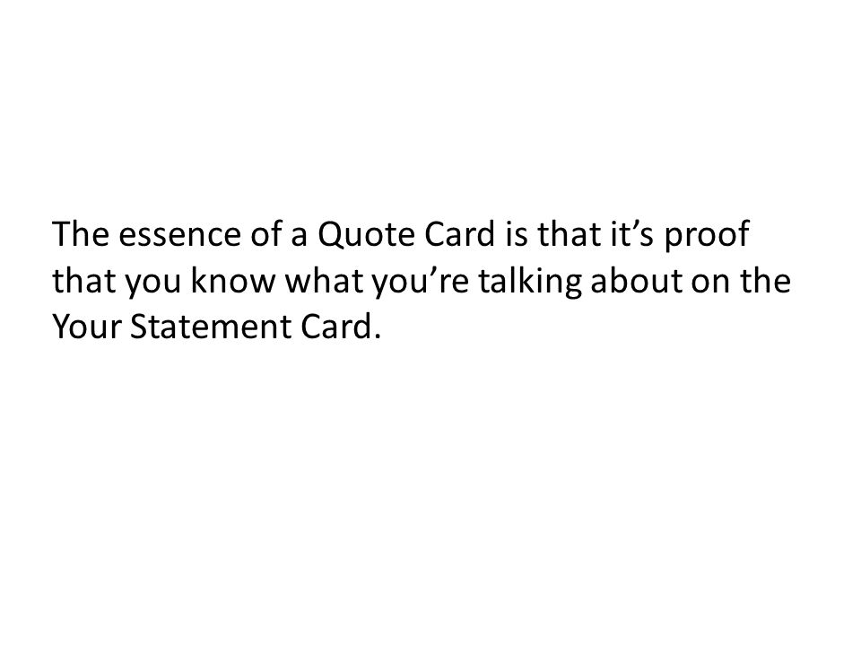 The essence of a Quote Card is that its proof that you know what youre talking about on the Your Statement Card.