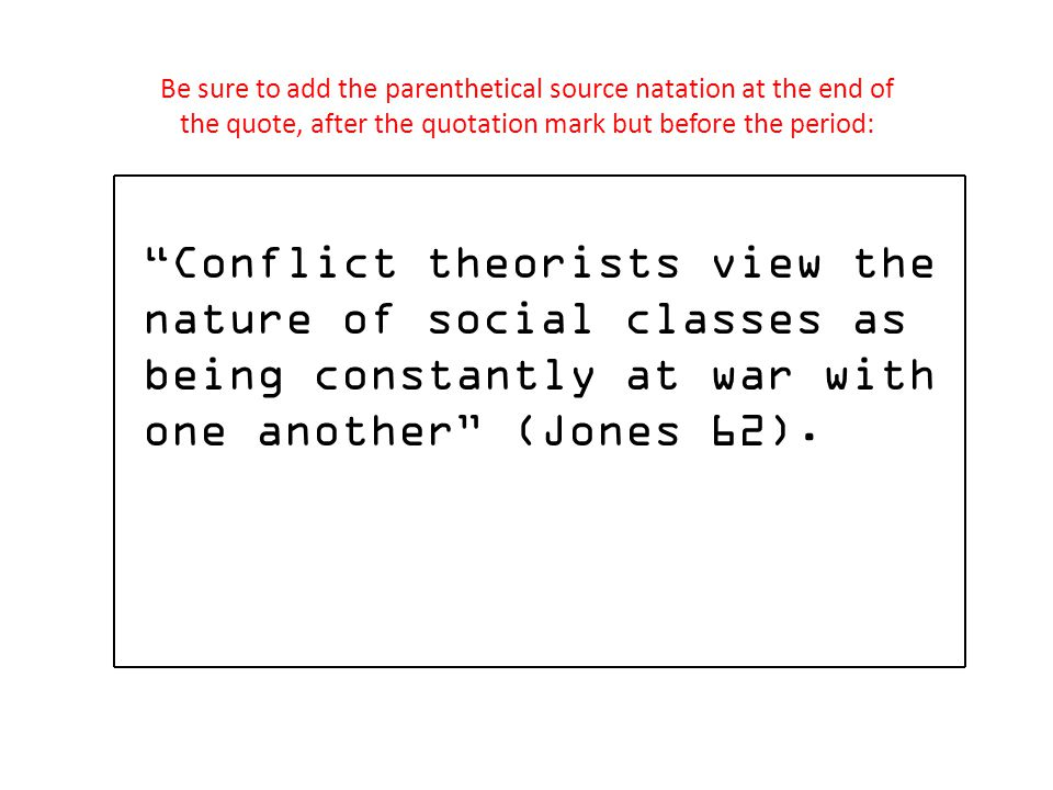 Conflict theorists view the nature of social classes as being constantly at war with one another (Jones 62). Be sure to add the parenthetical source n