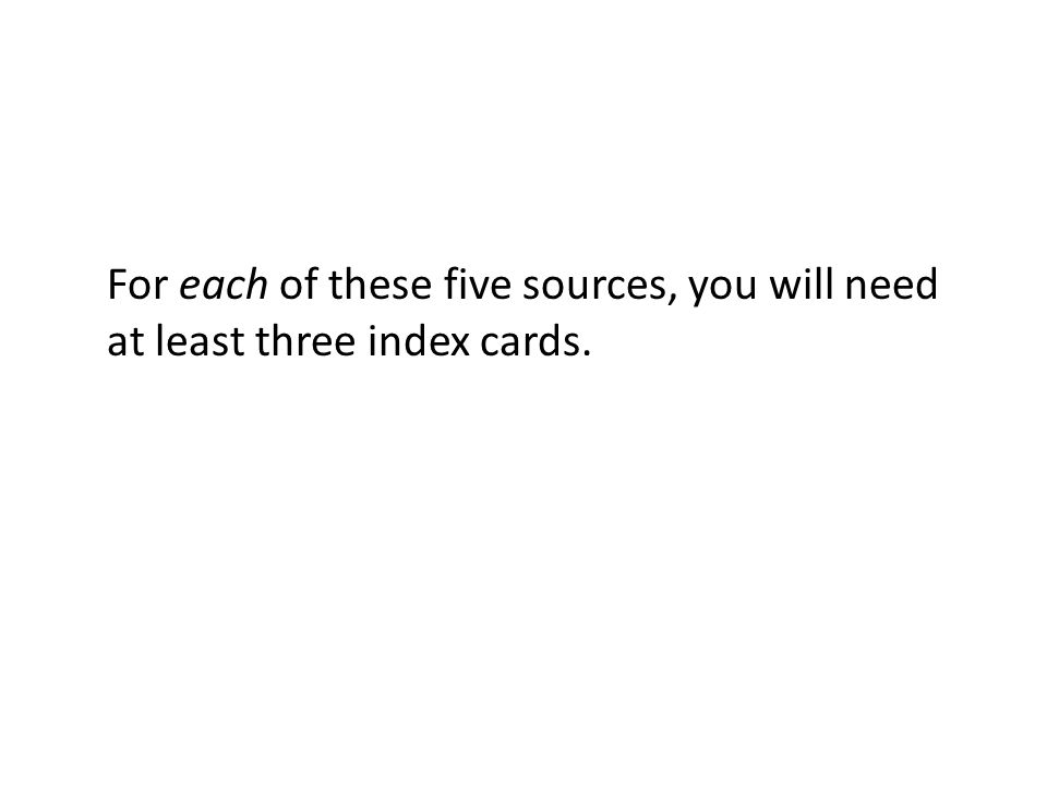 For each of these five sources, you will need at least three index cards.