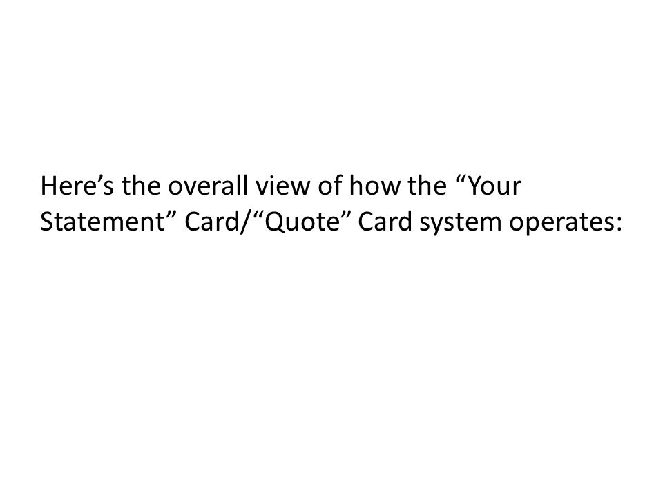 Heres the overall view of how the Your Statement Card/Quote Card system operates: