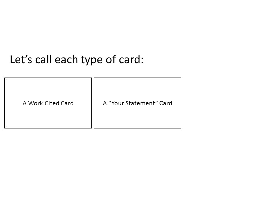 Lets call each type of card: A Work Cited CardA Your Statement Card