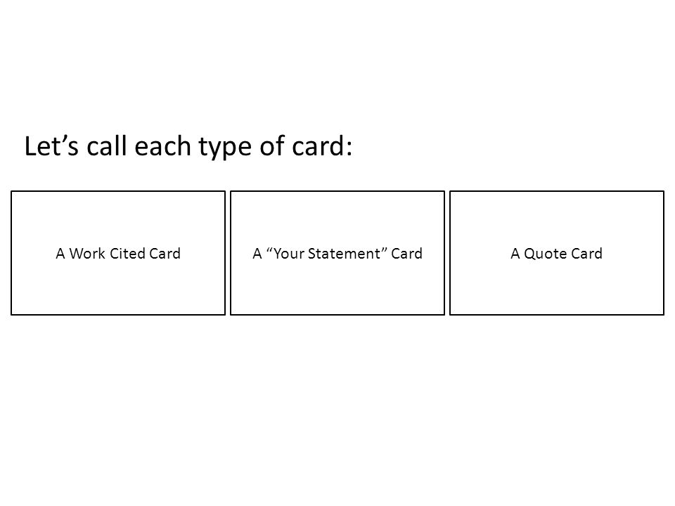 Lets call each type of card: A Work Cited CardA Your Statement CardA Quote Card