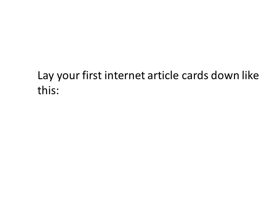 Lay your first internet article cards down like this: