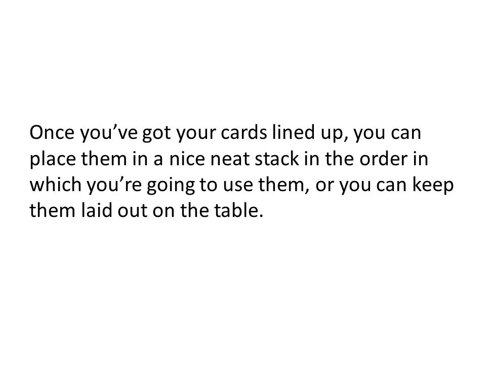Once youve got your cards lined up, you can place them in a nice neat stack in the order in which youre going to use them, or you can keep them laid o