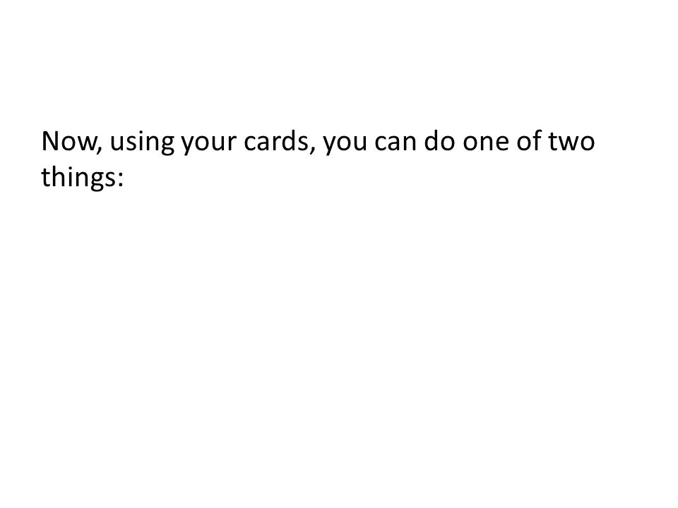 Now, using your cards, you can do one of two things:
