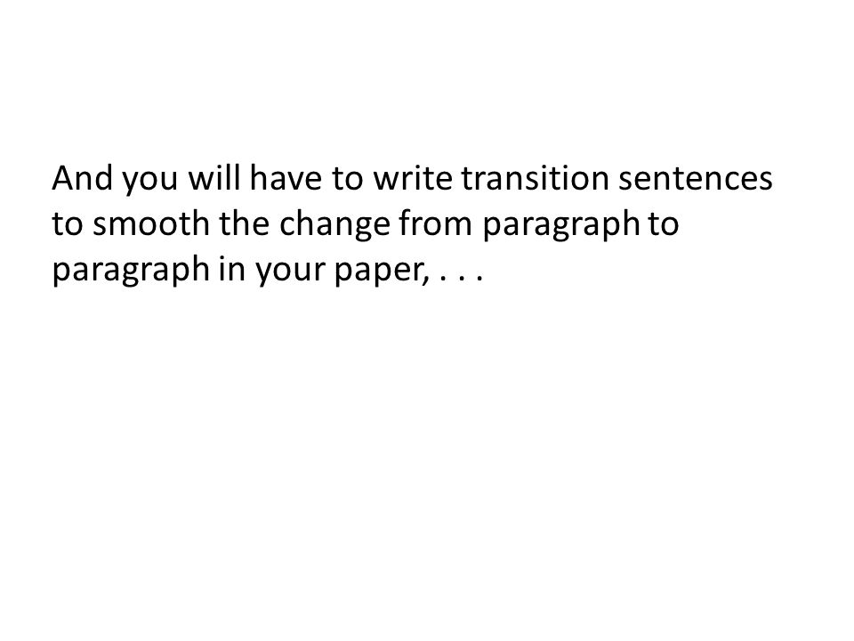 And you will have to write transition sentences to smooth the change from paragraph to paragraph in your paper,...