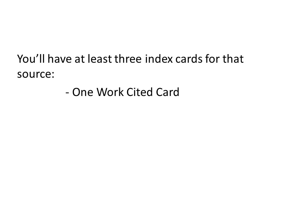 Youll have at least three index cards for that source: - One Work Cited Card