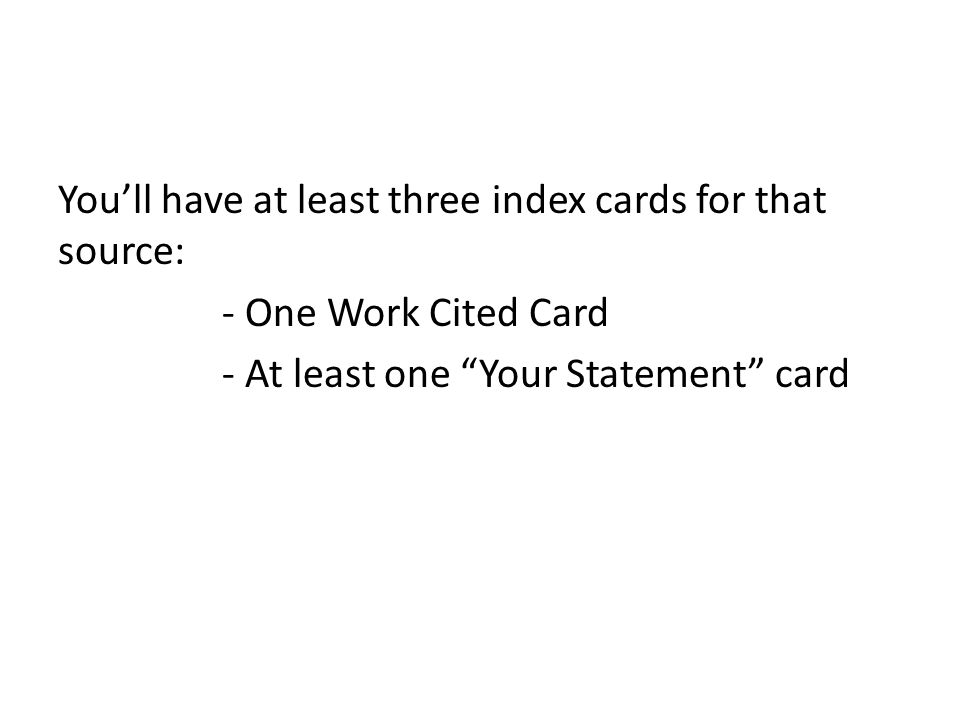 Youll have at least three index cards for that source: - One Work Cited Card - At least one Your Statement card