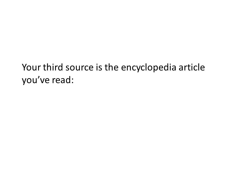 Your third source is the encyclopedia article youve read:
