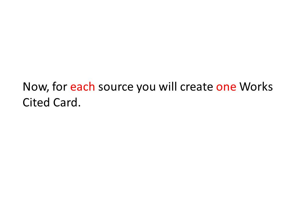 Now, for each source you will create one Works Cited Card.