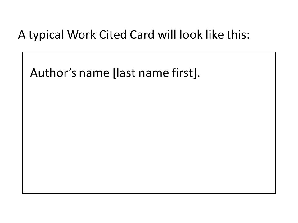 A typical Work Cited Card will look like this: Authors name [last name first].