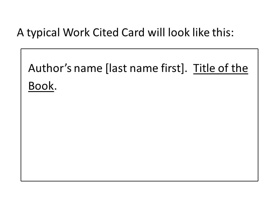 A typical Work Cited Card will look like this: Authors name [last name first]. Title of the Book.