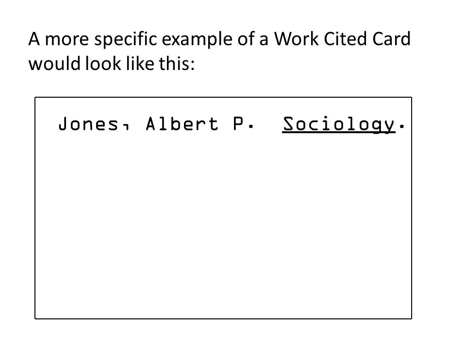 A more specific example of a Work Cited Card would look like this: Jones, Albert P. Sociology.