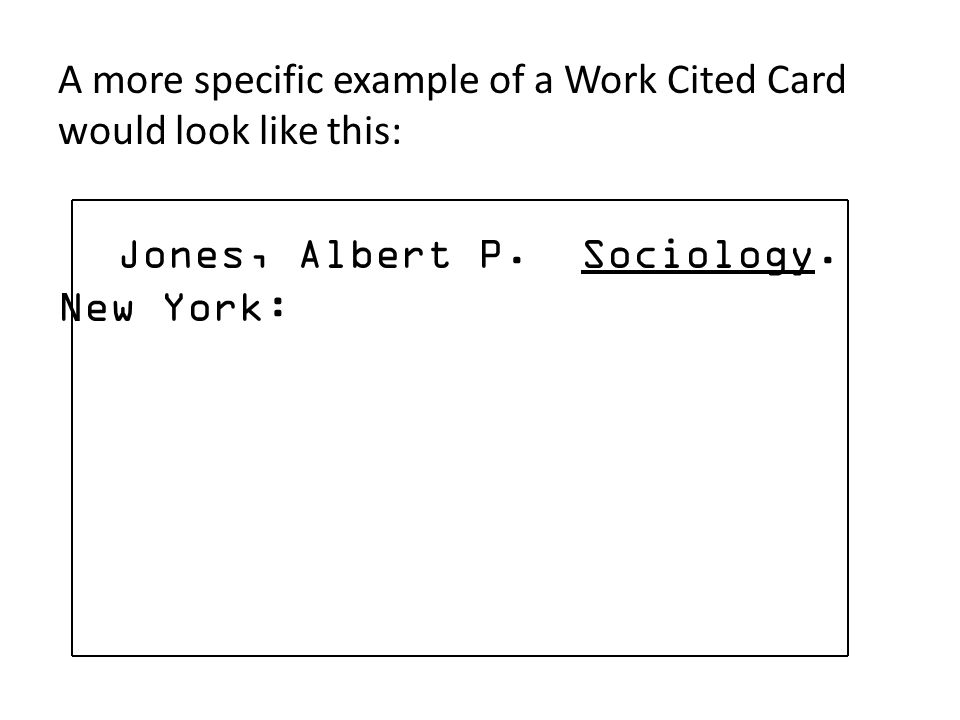 A more specific example of a Work Cited Card would look like this: Jones, Albert P. Sociology. New York: