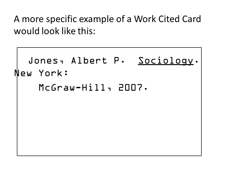 A more specific example of a Work Cited Card would look like this: Jones, Albert P. Sociology. New York: McGraw-Hill, 2007.