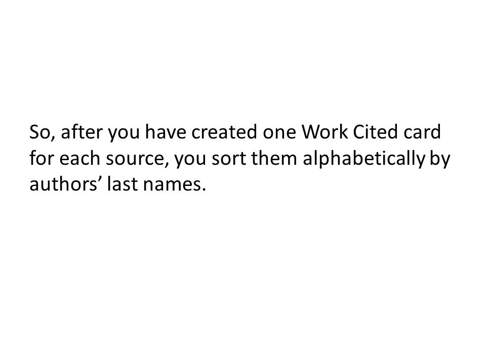 So, after you have created one Work Cited card for each source, you sort them alphabetically by authors last names.