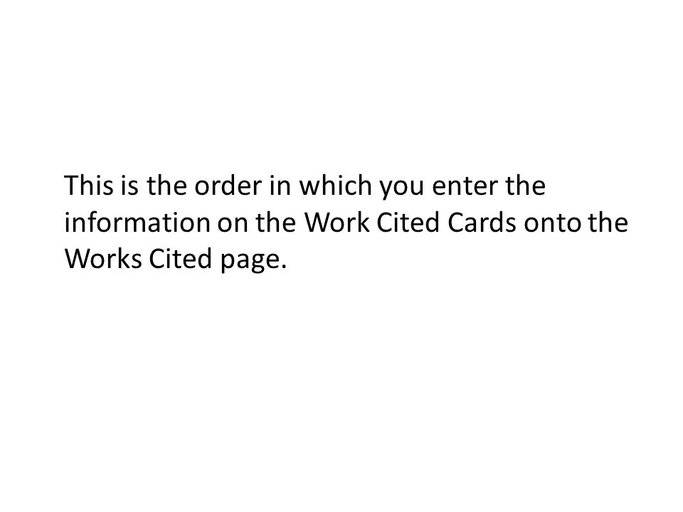 This is the order in which you enter the information on the Work Cited Cards onto the Works Cited page.