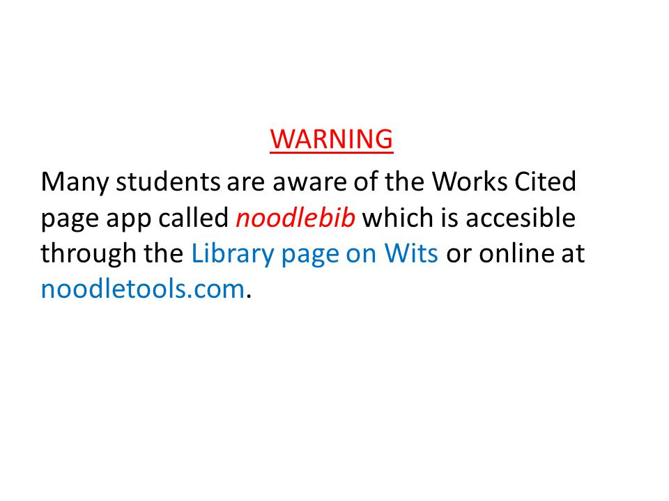 WARNING Many students are aware of the Works Cited page app called noodlebib which is accesible through the Library page on Wits or online at noodleto