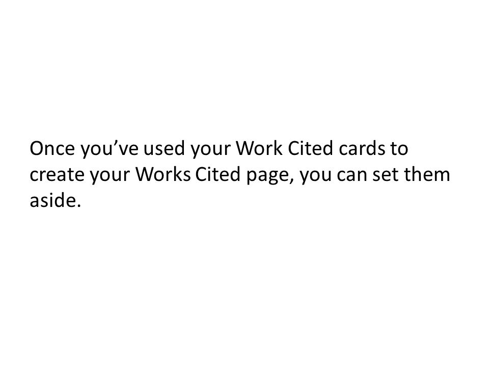 Once youve used your Work Cited cards to create your Works Cited page, you can set them aside.