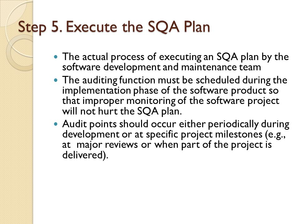 Step 5. Execute the SQA Plan The actual process of executing an SQA plan by the software development and maintenance team The auditing function must b