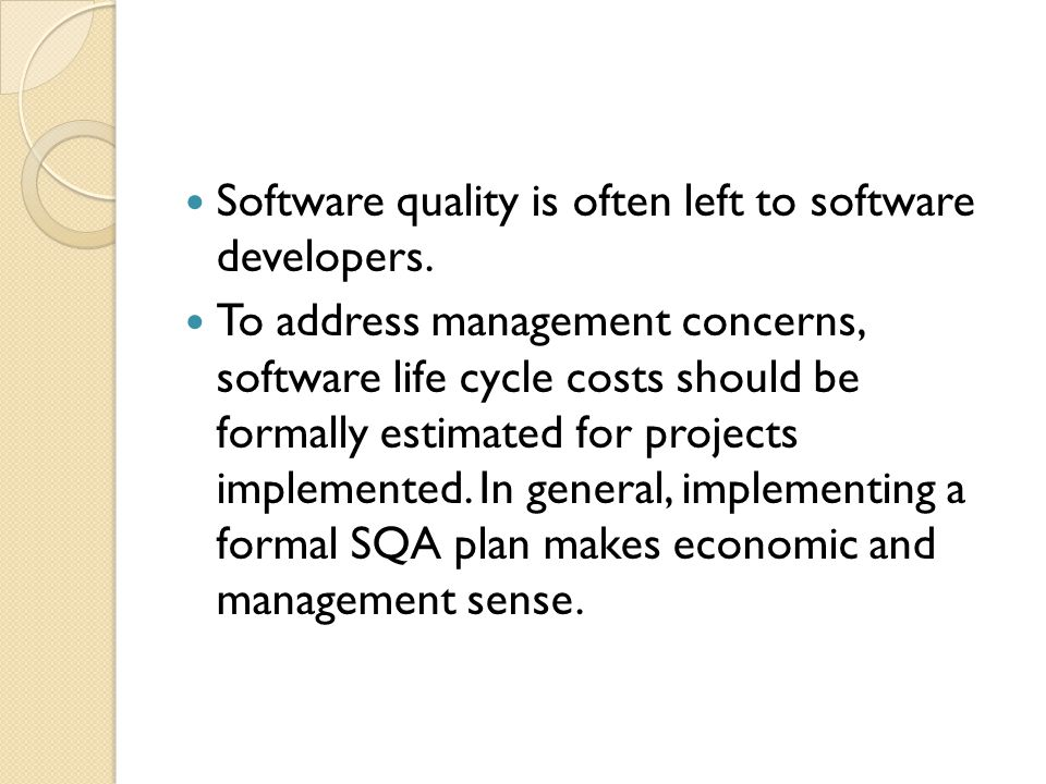 Software quality is often left to software developers. To address management concerns, software life cycle costs should be formally estimated for proj