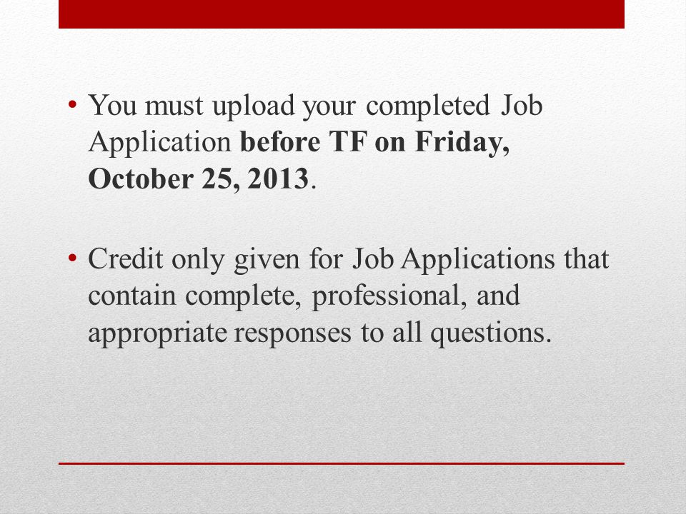 You must upload your completed Job Application before TF on Friday, October 25, 2013.