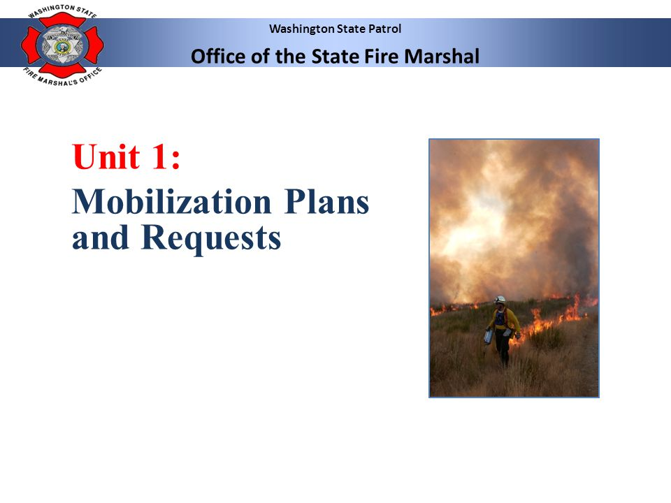 Washington State Patrol Office of the State Fire Marshal 4 4 Unit 1: Mobilization Plans and Requests