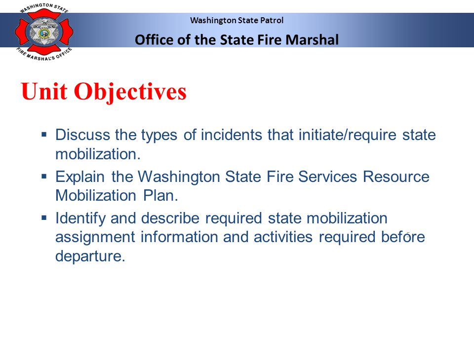 Washington State Patrol Office of the State Fire Marshal 5 Unit Objectives Discuss the types of incidents that initiate/require state mobilization. Ex