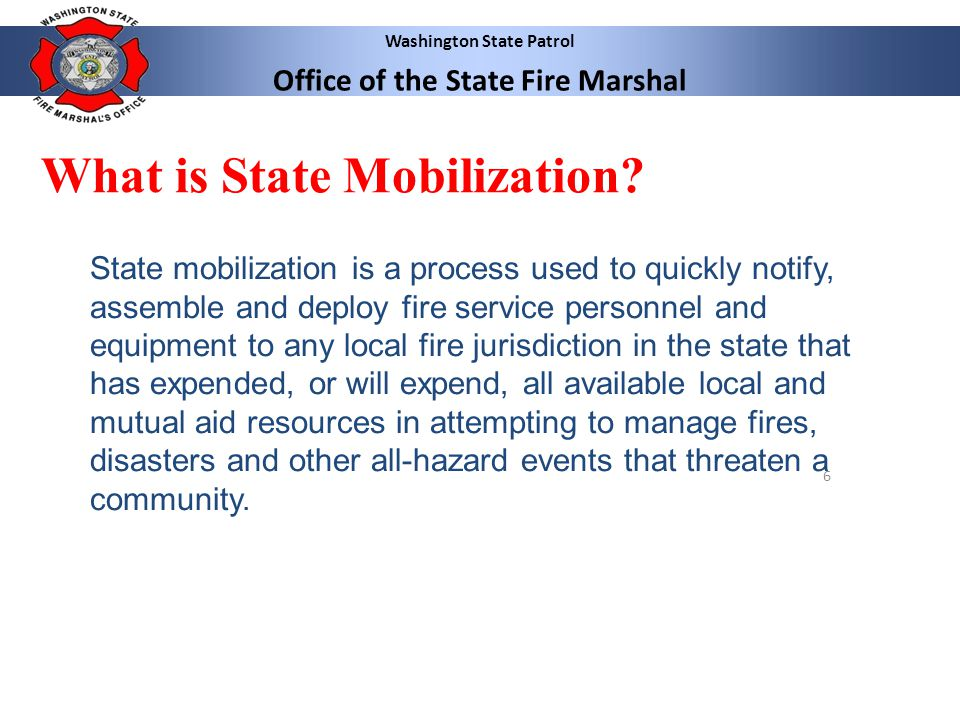 Washington State Patrol Office of the State Fire Marshal 6 What is State Mobilization? State mobilization is a process used to quickly notify, assembl