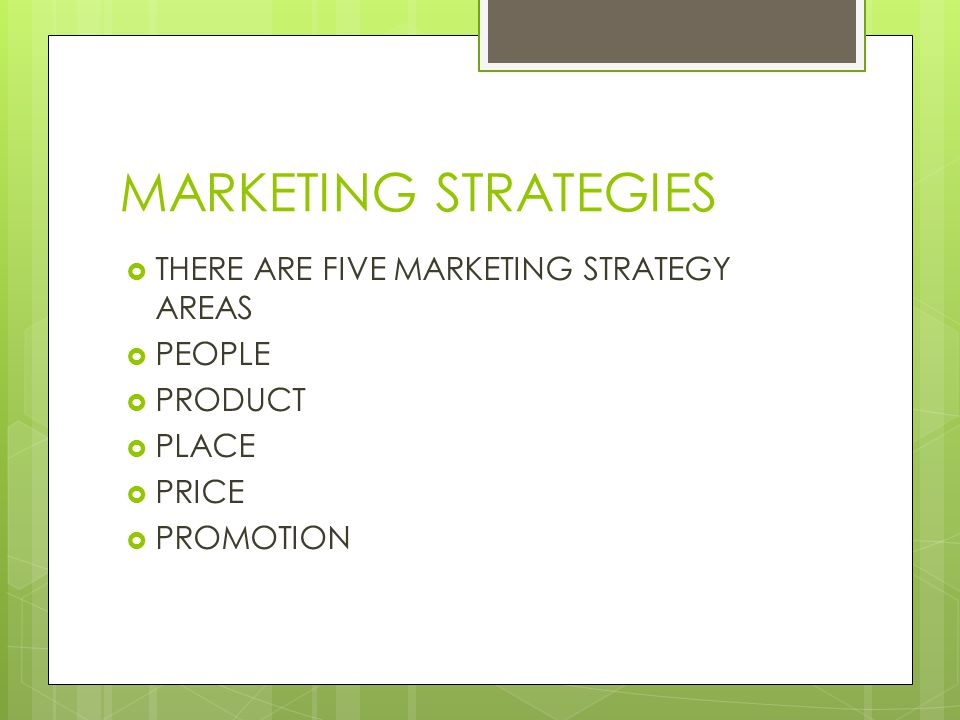 MARKETING STRATEGIES THERE ARE FIVE MARKETING STRATEGY AREAS PEOPLE PRODUCT PLACE PRICE PROMOTION