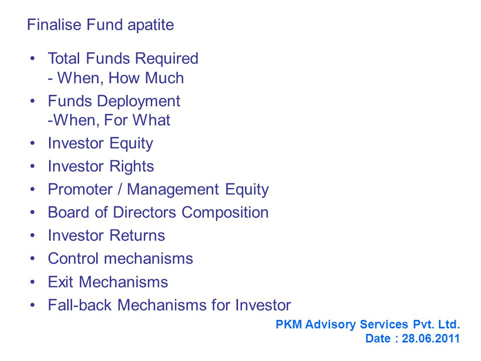 Finalise Fund apatite Total Funds Required - When, How Much Funds Deployment -When, For What Investor Equity Investor Rights Promoter / Management Equity Board of Directors Composition Investor Returns Control mechanisms Exit Mechanisms Fall-back Mechanisms for Investor PKM Advisory Services Pvt.
