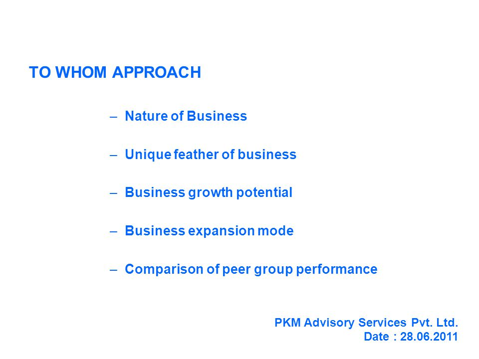 TO WHOM APPROACH –Nature of Business –Unique feather of business –Business growth potential –Business expansion mode –Comparison of peer group performance PKM Advisory Services Pvt.