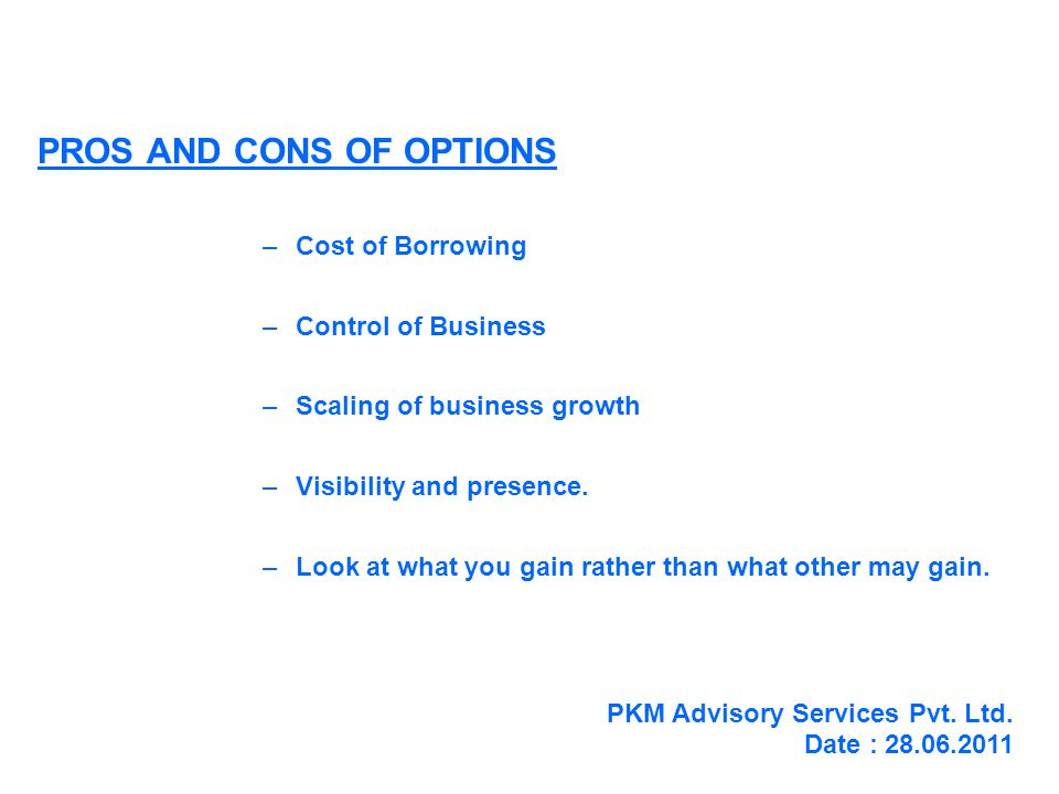 PROS AND CONS OF OPTIONS –Cost of Borrowing –Control of Business –Scaling of business growth –Visibility and presence.